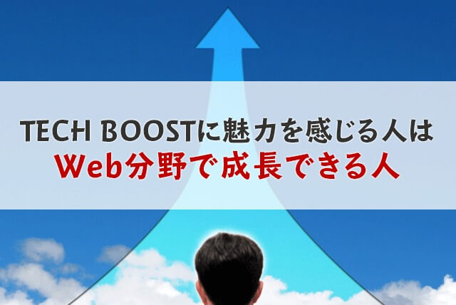 TECH BOOSTに魅力を感じている人は、Web分野で成長できる人